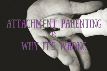 Attachment Parenting: The 8 Principles & Why They Are Wrong